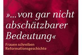 » . . . von gar nicht abschätzbarer Bedeutung« - Frauen schreiben Reformationsgeschichte